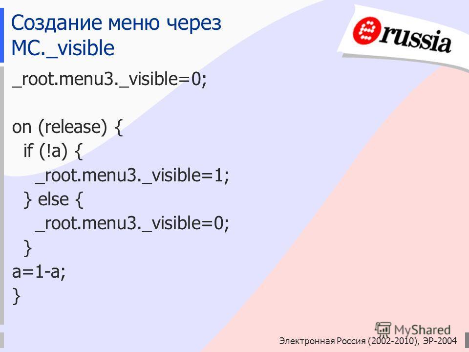 Электронная Россия (2002-2010), ЭР-2004 Создание меню через MC._visible _root.menu3._visible=0; on (release) { if (!a) { _root.menu3._visible=1; } else { _root.menu3._visible=0; } a=1-a; }
