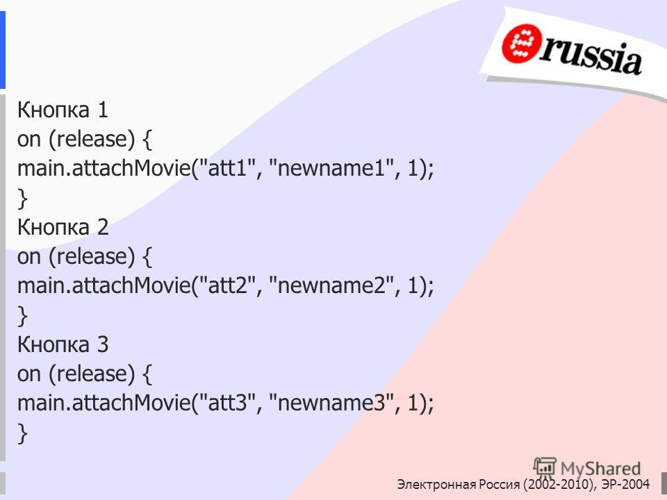 Электронная Россия (2002-2010), ЭР-2004 Кнопка 1 on (release) { main.attachMovie(att1, newname1, 1); } Кнопка 2 on (release) { main.attachMovie(att2, newname2, 1); } Кнопка 3 on (release) { main.attachMovie(att3, newname3, 1); }