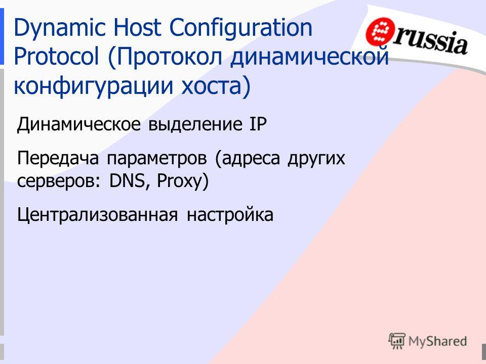 Dynamic Host Configuration Protocol (Протокол динамической конфигурации хоста) Динамическое выделение IP Передача параметров (адреса других серверов: DNS, Proxy) Централизованная настройка