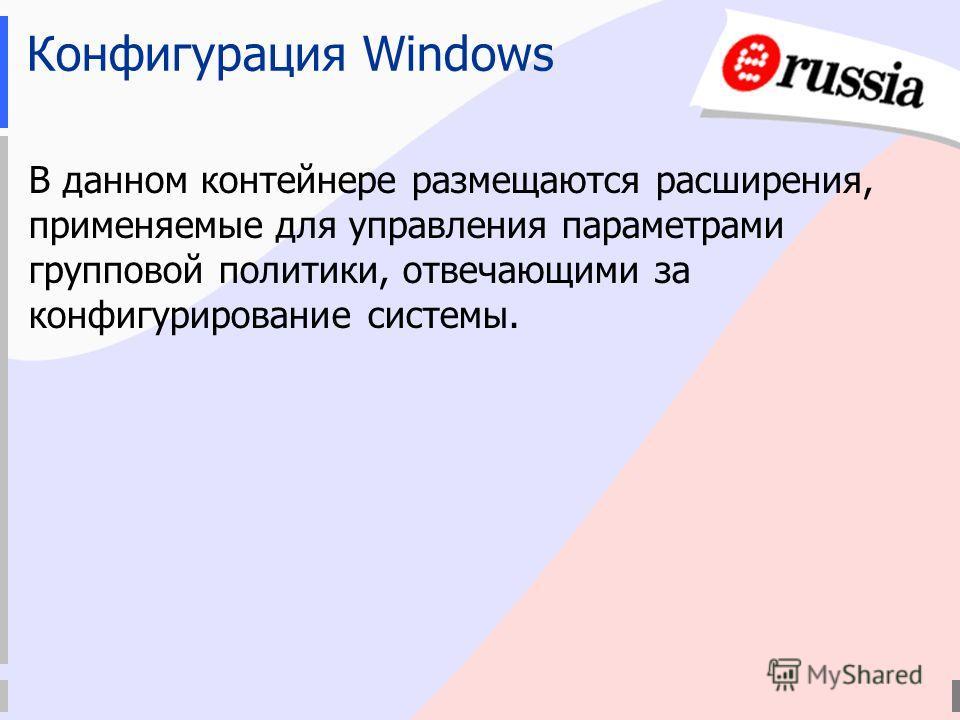 Конфигурация Windows В данном контейнере размещаются расширения, применяемые для управления параметрами групповой политики, отвечающими за конфигурирование системы.