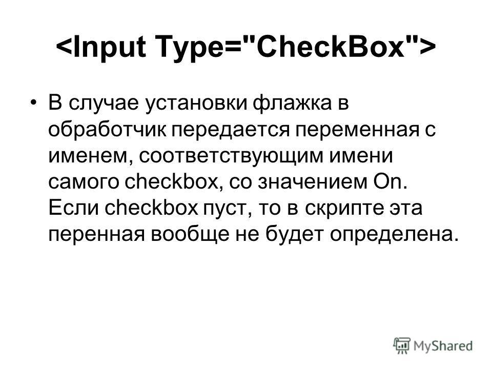 В случае установки флажка в обработчик передается переменная с именем, соответствующим имени самого checkbox, со значением On. Если checkbox пуст, то в скрипте эта перенная вообще не будет определена.