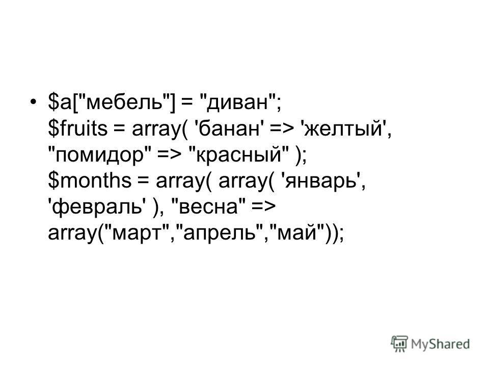 $a[мебель] = диван; $fruits = array( 'банан' => 'желтый', помидор => красный ); $months = array( array( 'январь', 'февраль' ), весна => array(март,апрель,май));