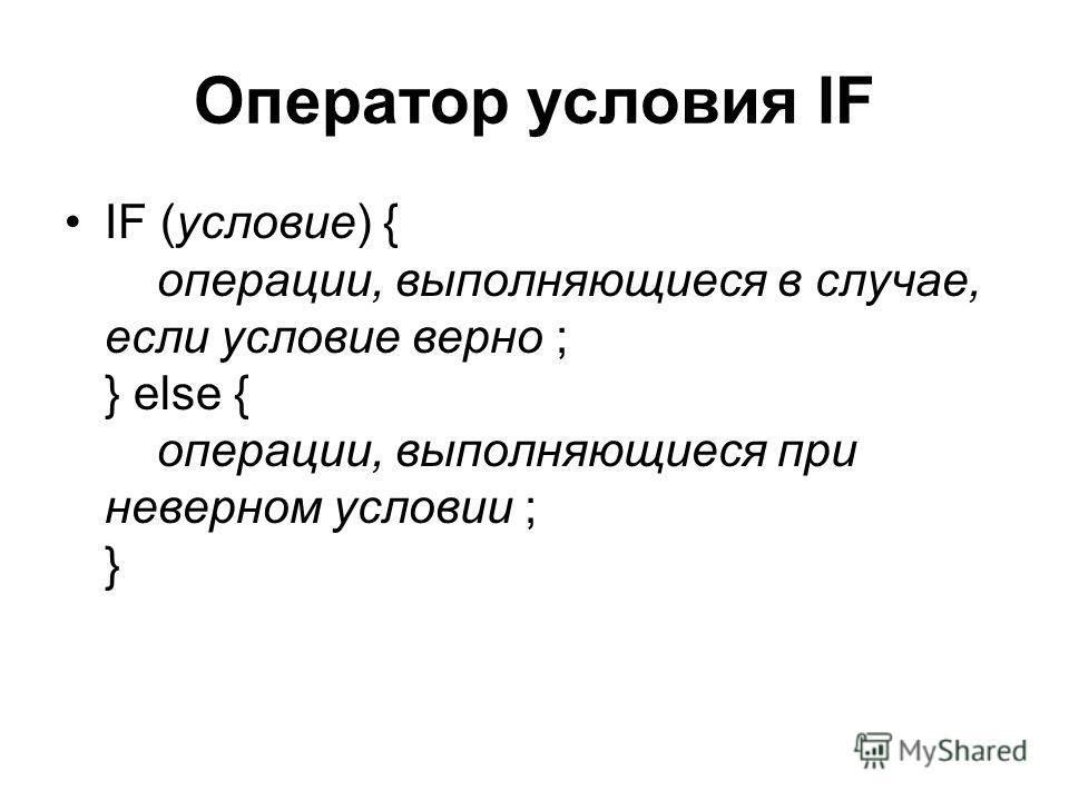 Оператор условия IF IF (условие) { операции, выполняющиеся в случае, если условие верно ; } else { операции, выполняющиеся при неверном условии ; }
