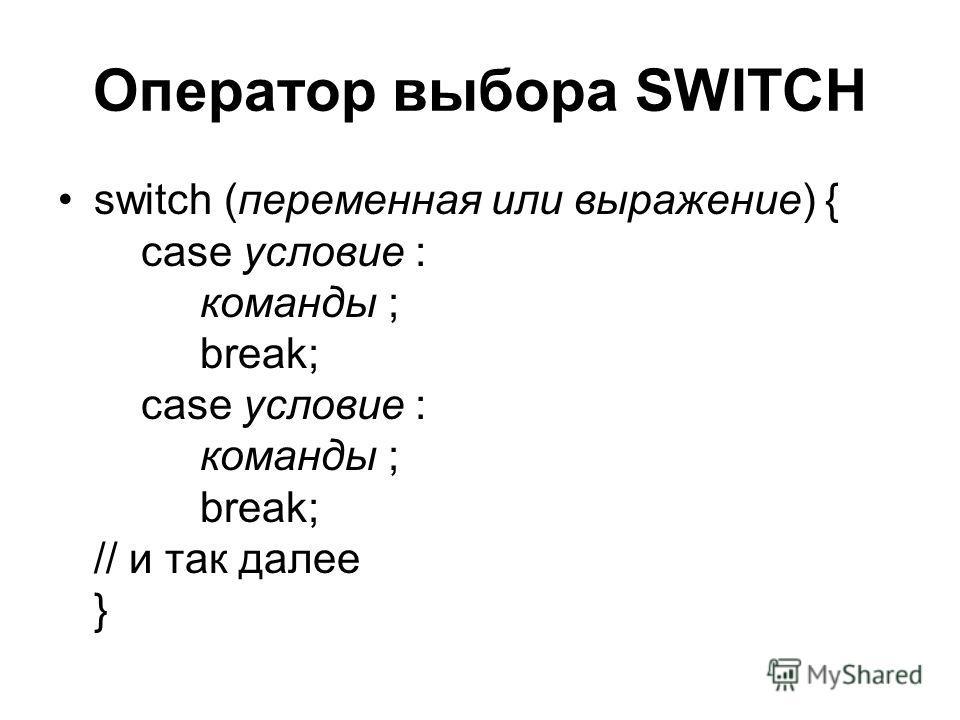 Оператор выбора SWITCH switch (переменная или выражение) { case условие : команды ; break; case условие : команды ; break; // и так далее }