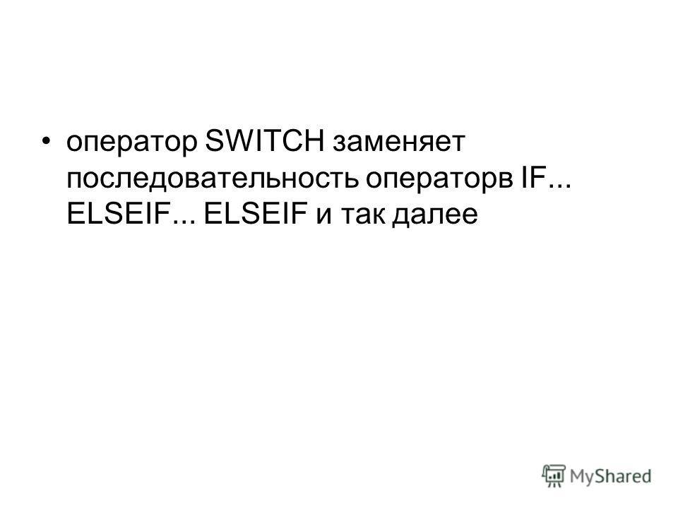 оператор SWITCH заменяет последовательность операторв IF... ELSEIF... ELSEIF и так далее