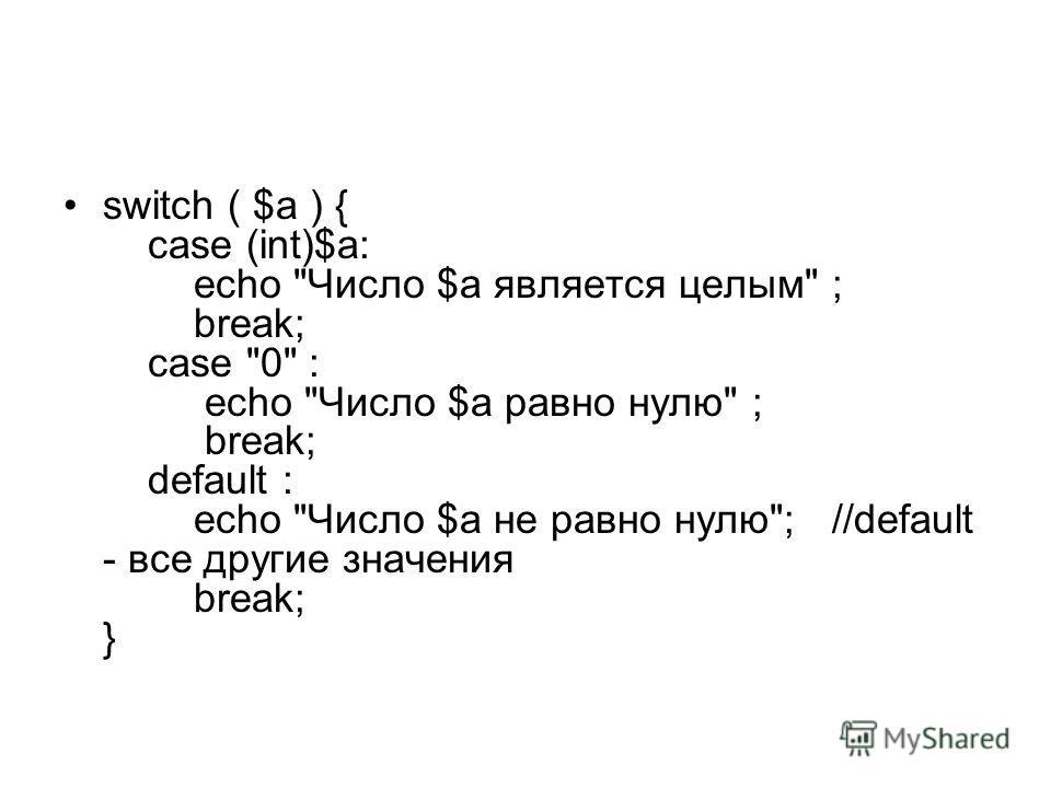 switch ( $a ) { case (int)$a: echo Число $a является целым ; break; case 0 : echo Число $a равно нулю ; break; default : echo Число $a не равно нулю; //default - все другие значения break; }