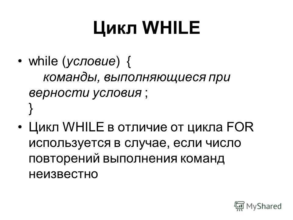 Цикл WHILE while (условие) { команды, выполняющиеся при верности условия ; } Цикл WHILE в отличие от цикла FOR используется в случае, если число повторений выполнения команд неизвестно