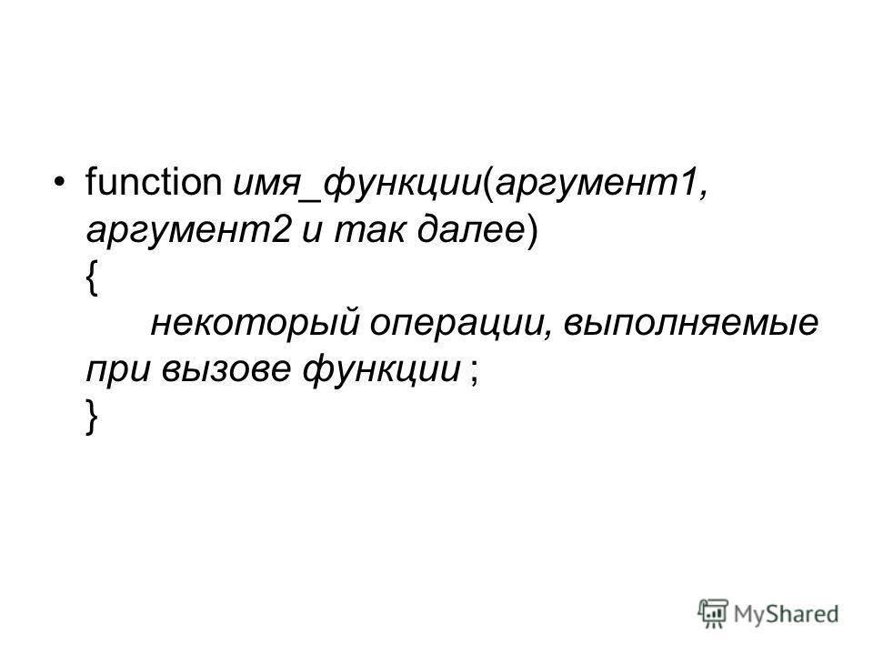 function имя_функции(аргумент1, аргумент2 и так далее) { некоторый операции, выполняемые при вызове функции ; }