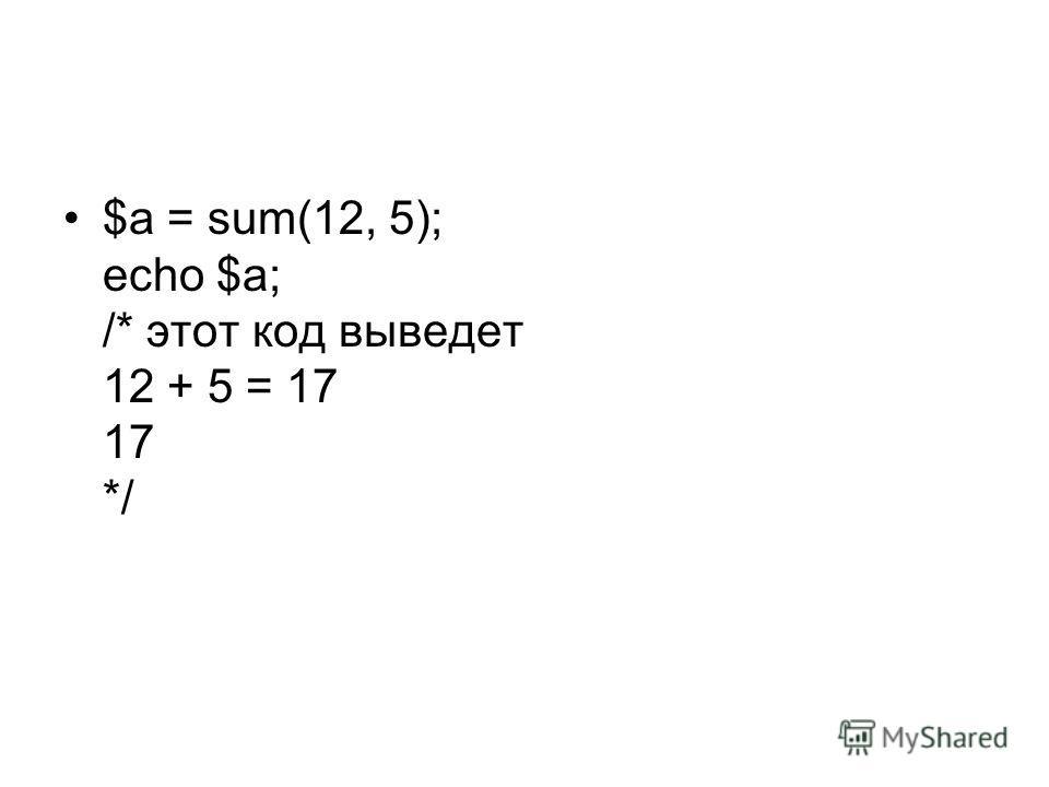 $a = sum(12, 5); echo $a; /* этот код выведет 12 + 5 = 17 17 */