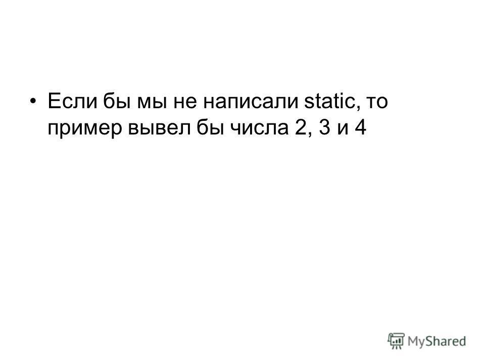 Если бы мы не написали static, то пример вывел бы числа 2, 3 и 4