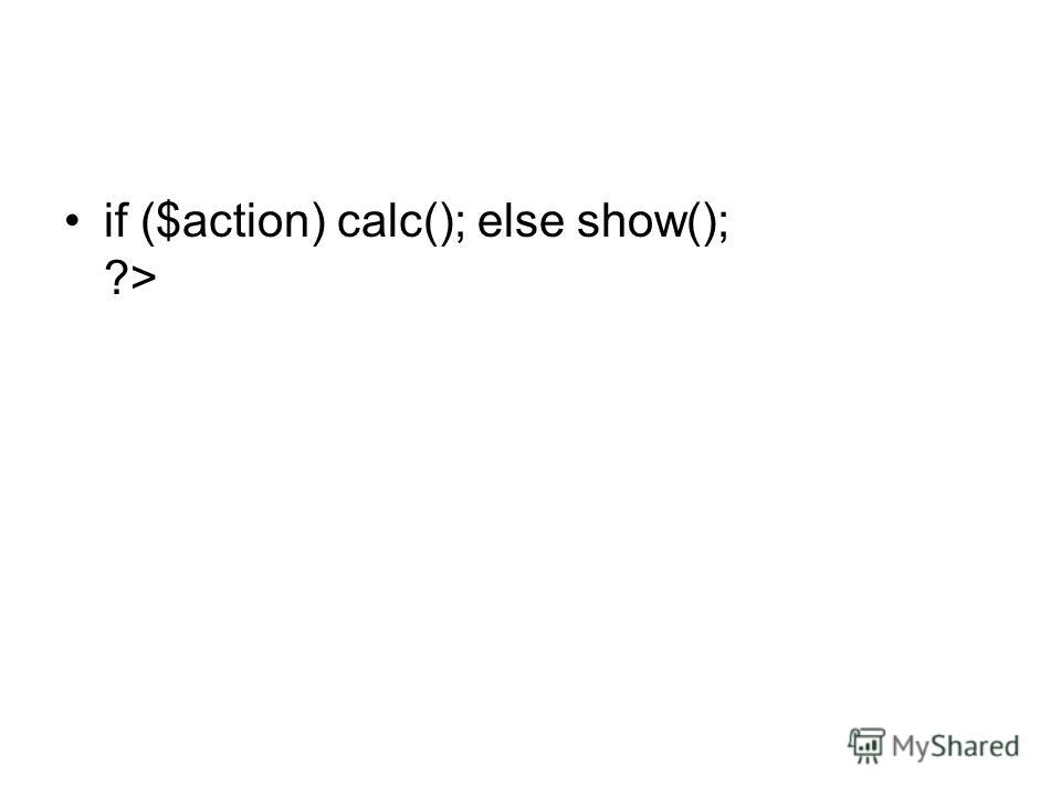 if ($action) calc(); else show(); ?>