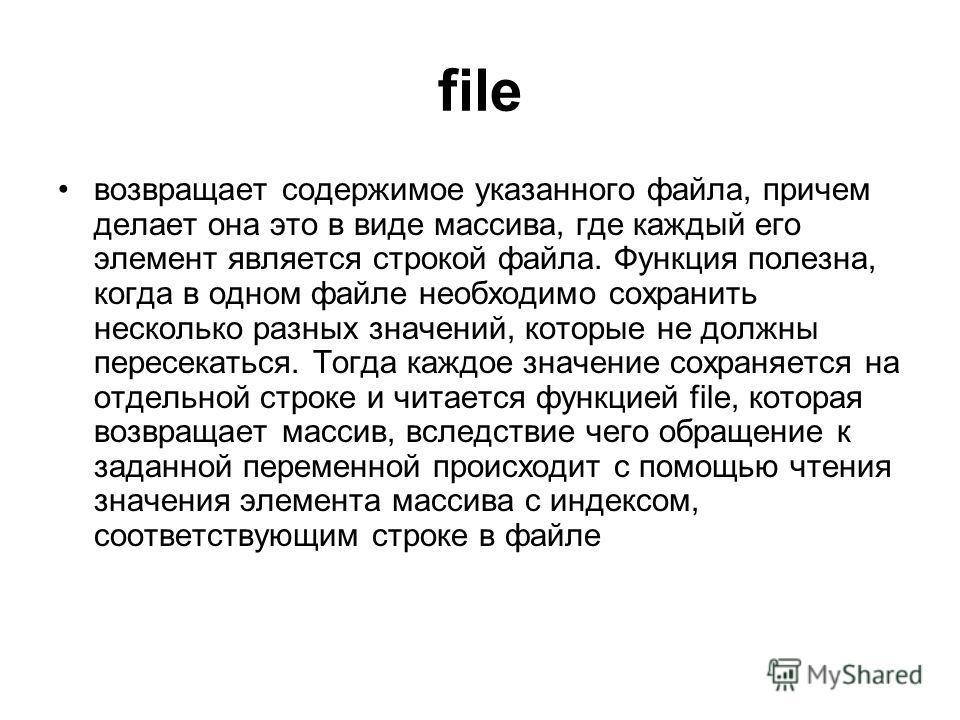 file возвращает содержимое указанного файла, причем делает она это в виде массива, где каждый его элемент является строкой файла. Функция полезна, когда в одном файле необходимо сохранить несколько разных значений, которые не должны пересекаться. Тог