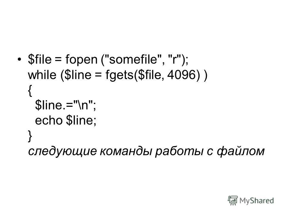 $file = fopen (somefile, r); while ($line = fgets($file, 4096) ) { $line.=\n; echo $line; } следующие команды работы с файлом