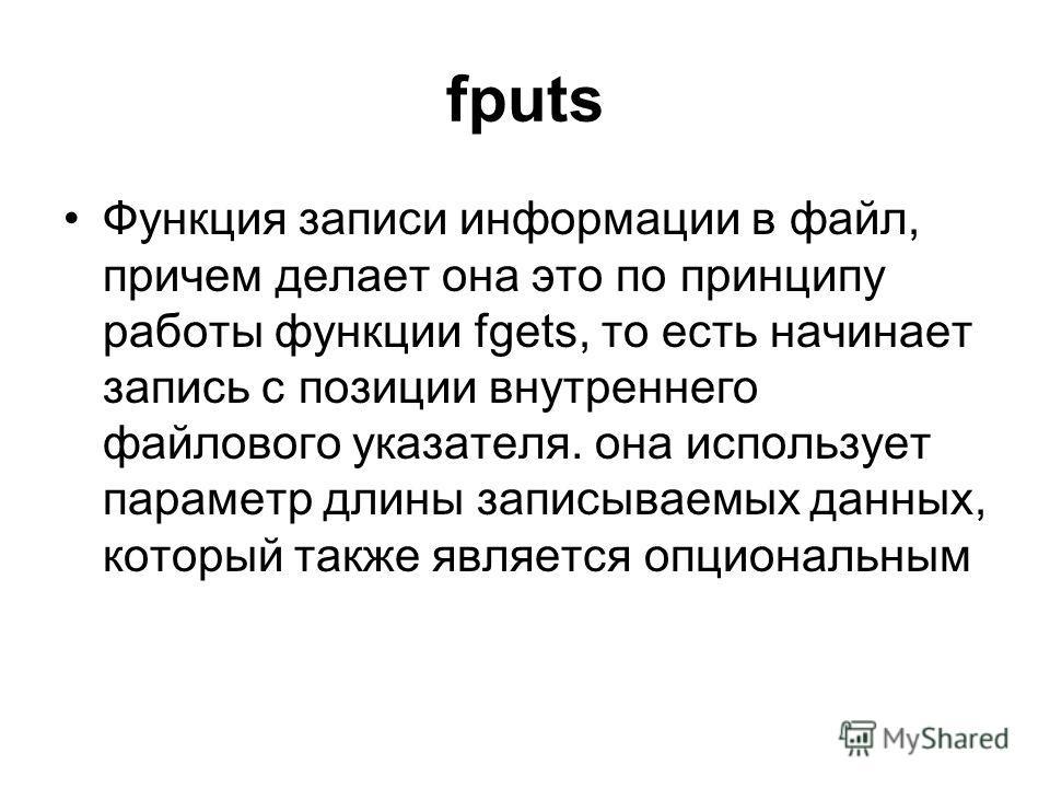 fputs Функция записи информации в файл, причем делает она это по принципу работы функции fgets, то есть начинает запись с позиции внутреннего файлового указателя. она использует параметр длины записываемых данных, который также является опциональным