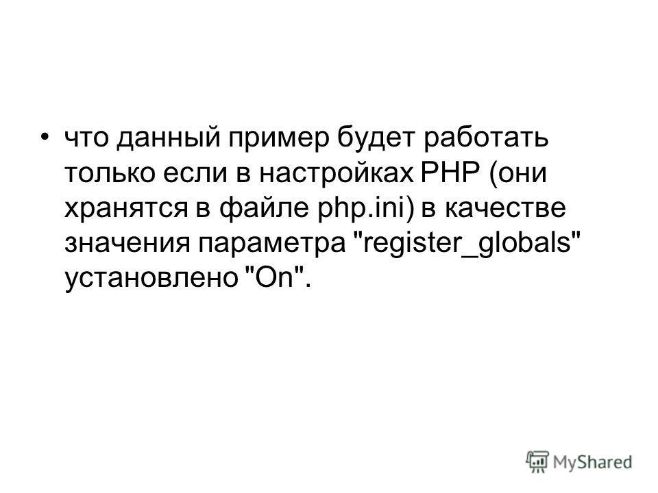 что данный пример будет работать только если в настройках PHP (они хранятся в файле php.ini) в качестве значения параметра register_globals установлено On.