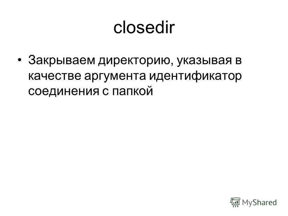 closedir Закрываем директорию, указывая в качестве аргумента идентификатор соединения с папкой
