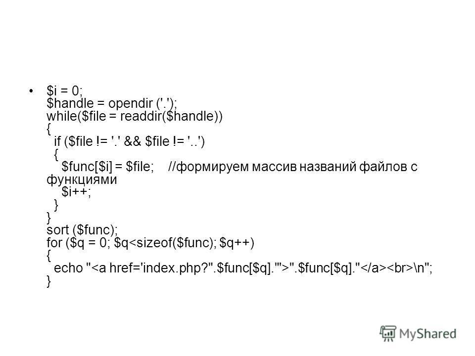 $i = 0; $handle = opendir ('.'); while($file = readdir($handle)) { if ($file != '.' && $file != '..') { $func[$i] = $file; //формируем массив названий файлов с функциями $i++; } } sort ($func); for ($q = 0; $q .$func[$q]. \n; }
