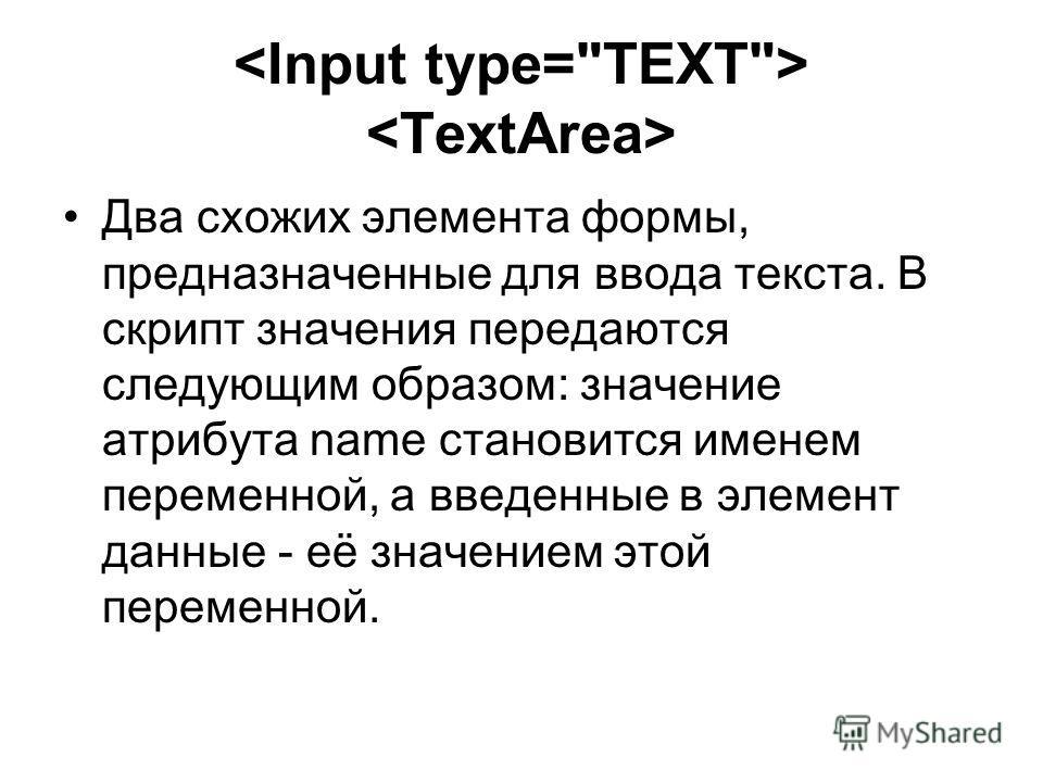 Два схожих элемента формы, предназначенные для ввода текста. В скрипт значения передаются следующим образом: значение атрибута name становится именем переменной, а введенные в элемент данные - её значением этой переменной.