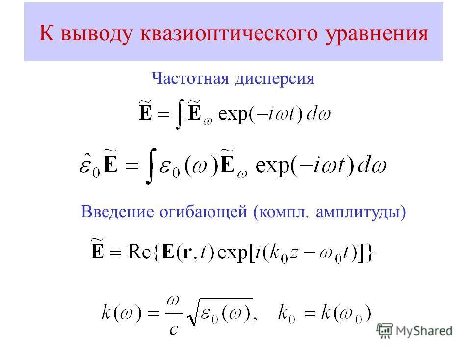 К выводу квазиоптического уравнения Частотная дисперсия Введение огибающей (компл. амплитуды)