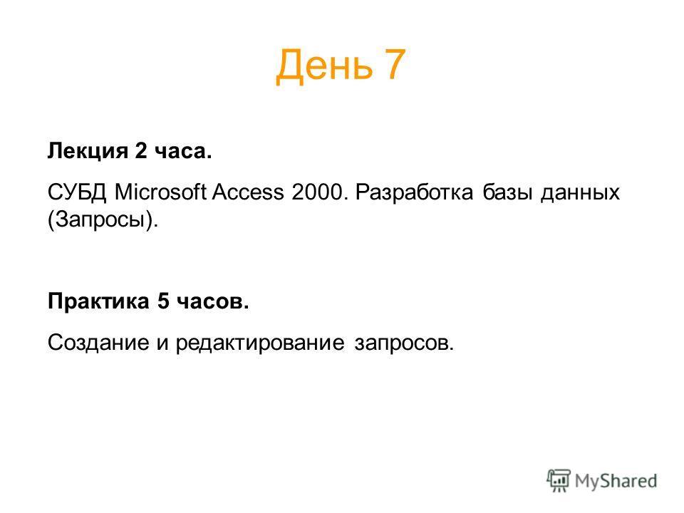 День 7 Лекция 2 часа. СУБД Microsoft Access 2000. Разработка базы данных (Запросы). Практика 5 часов. Создание и редактирование запросов.