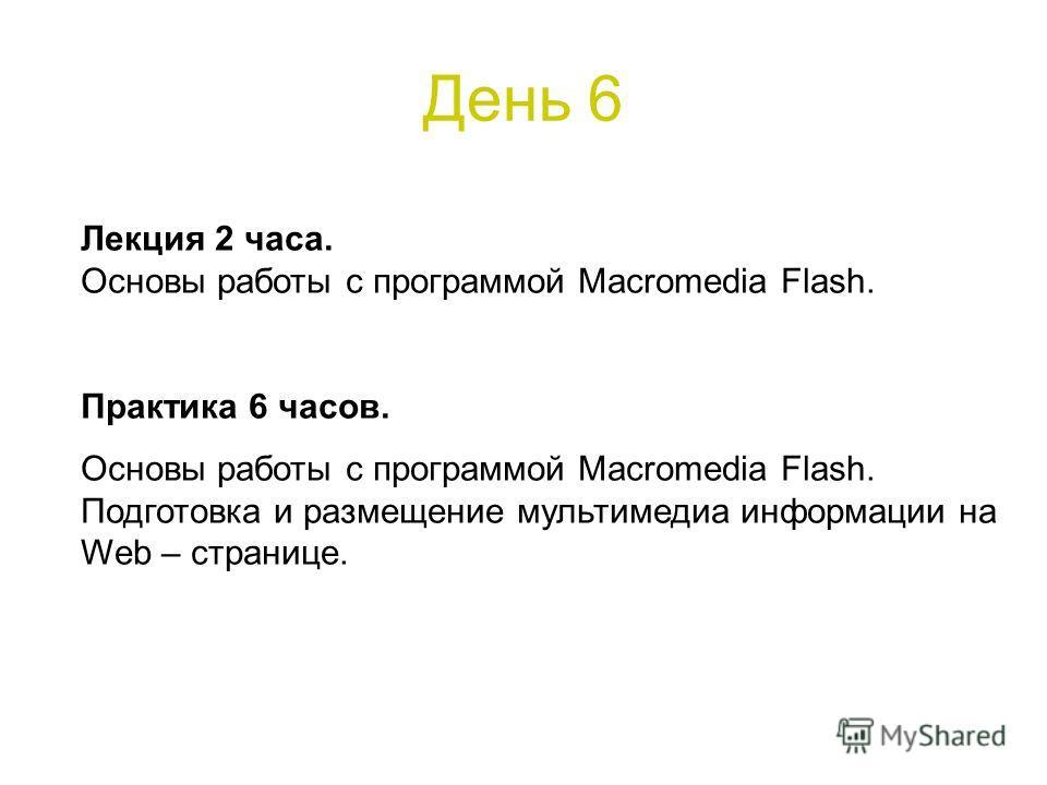 День 6 Лекция 2 часа. Основы работы с программой Macromedia Flash. Практика 6 часов. Основы работы с программой Macromedia Flash. Подготовка и размещение мультимедиа информации на Web – странице.
