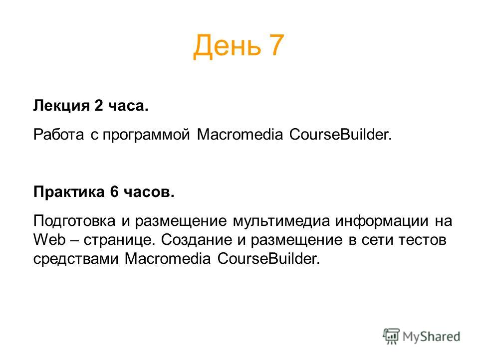 День 7 Лекция 2 часа. Работа с программой Macromedia CourseBuilder. Практика 6 часов. Подготовка и размещение мультимедиа информации на Web – странице. Создание и размещение в сети тестов средствами Macromedia CourseBuilder.