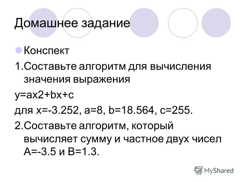Домашнее задание Конспект 1.Составьте алгоритм для вычисления значения выражения y=ax2+bx+c для x=-3.252, a=8, b=18.564, c=255. 2.Составьте алгоритм, который вычисляет сумму и частное двух чисел A=-3.5 и B=1.3.
