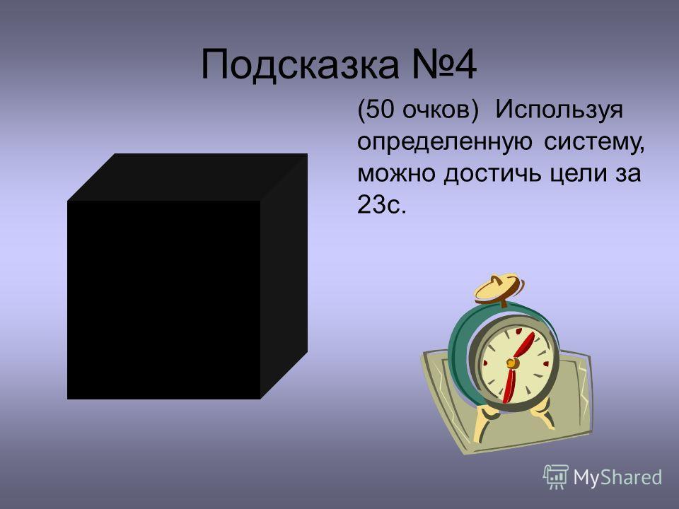 Подсказка 4 (50 очков) Используя определенную систему, можно достичь цели за 23с.