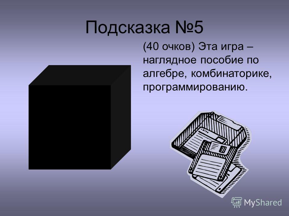 Подсказка 5 (40 очков) Эта игра – наглядное пособие по алгебре, комбинаторике, программированию.