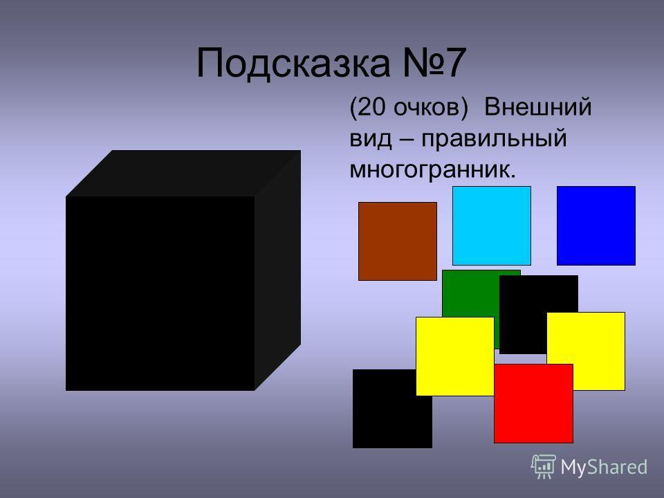 Подсказка 7 (20 очков) Внешний вид – правильный многогранник.