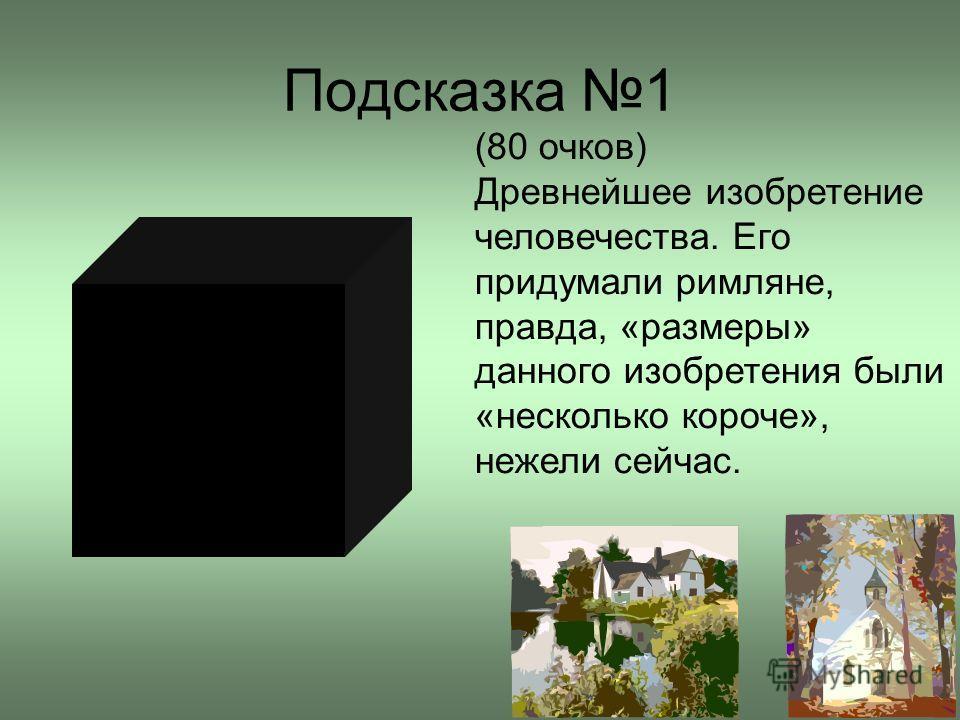 Подсказка 1 (80 очков) Древнейшее изобретение человечества. Его придумали римляне, правда, «размеры» данного изобретения были «несколько короче», нежели сейчас.