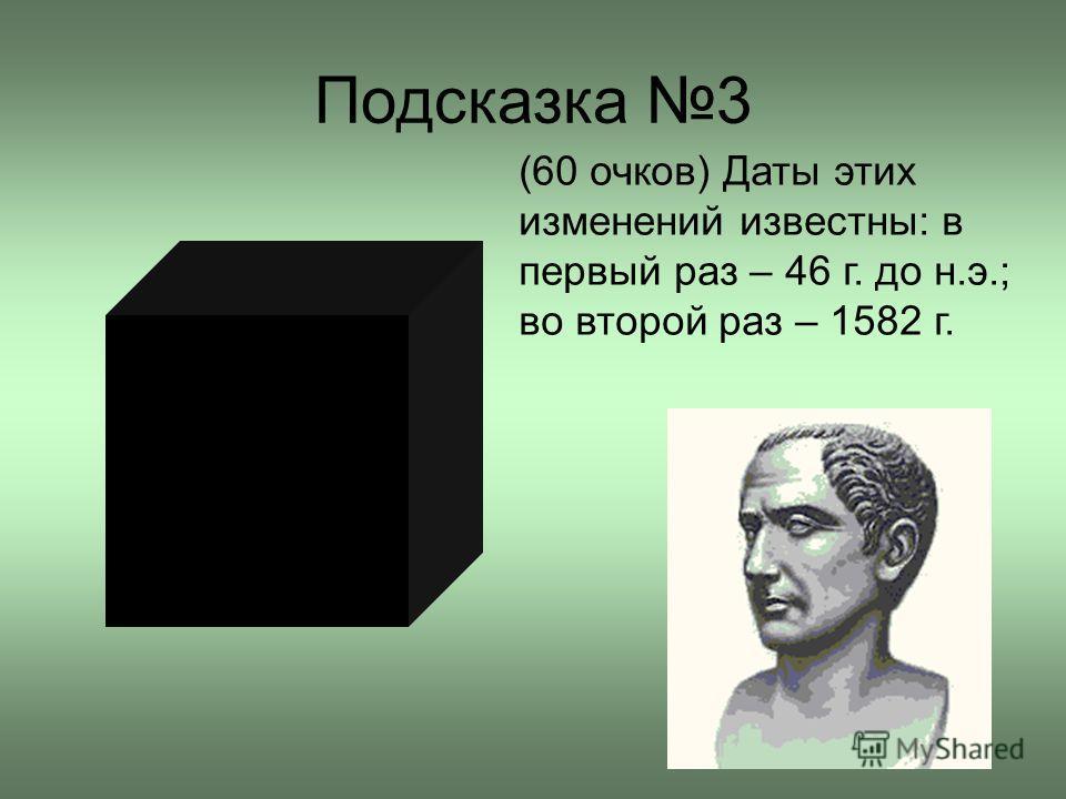 Подсказка 3 (60 очков) Даты этих изменений известны: в первый раз – 46 г. до н.э.; во второй раз – 1582 г.