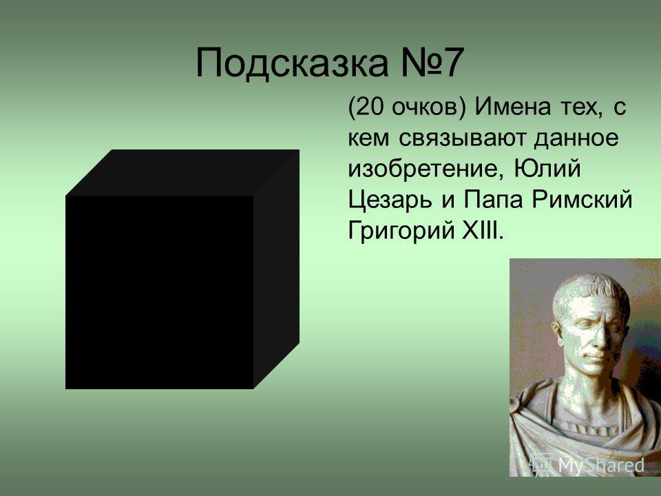Подсказка 7 (20 очков) Имена тех, с кем связывают данное изобретение, Юлий Цезарь и Папа Римский Григорий XIII.