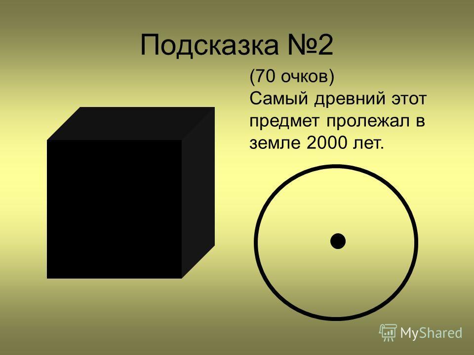 Подсказка 2 (70 очков) Самый древний этот предмет пролежал в земле 2000 лет.