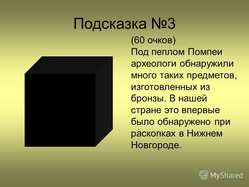 Подсказка 3 (60 очков) Под пеплом Помпеи археологи обнаружили много таких предметов, изготовленных из бронзы. В нашей стране это впервые было обнаружено при раскопках в Нижнем Новгороде.