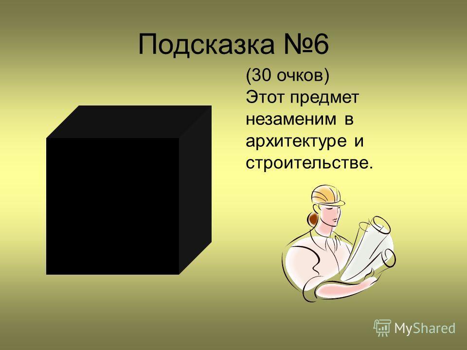 Подсказка 6 (30 очков) Этот предмет незаменим в архитектуре и строительстве.
