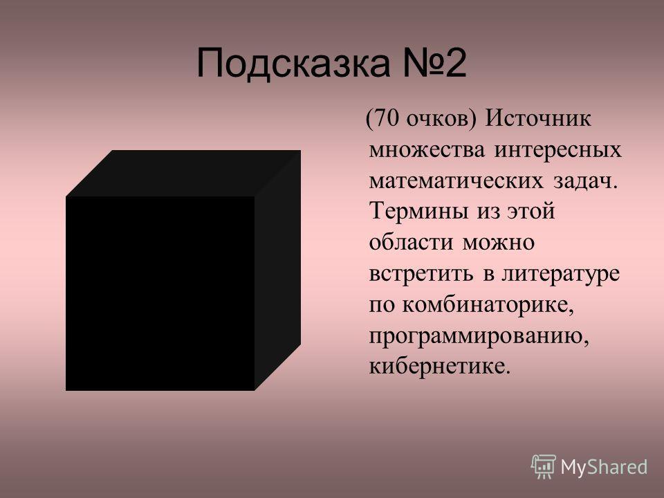 Подсказка 2 (70 очков) Источник множества интересных математических задач. Термины из этой области можно встретить в литературе по комбинаторике, программированию, кибернетике.