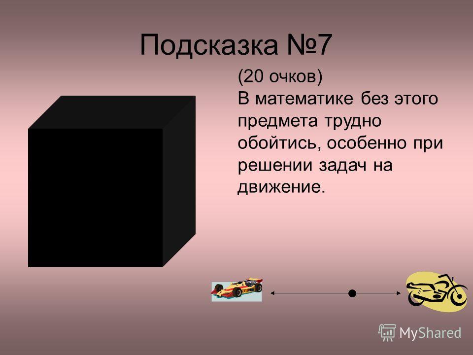 Подсказка 7 (20 очков) В математике без этого предмета трудно обойтись, особенно при решении задач на движение.