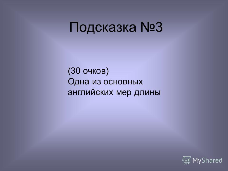 Подсказка 3 (30 очков) Одна из основных английских мер длины