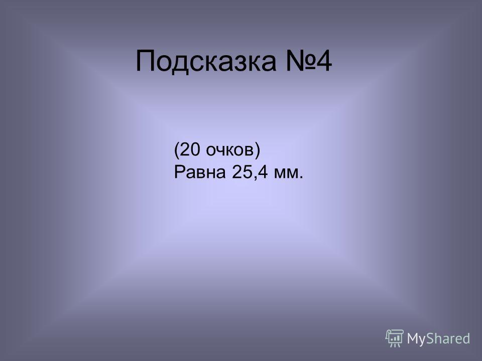 Подсказка 4 (20 очков) Равна 25,4 мм.