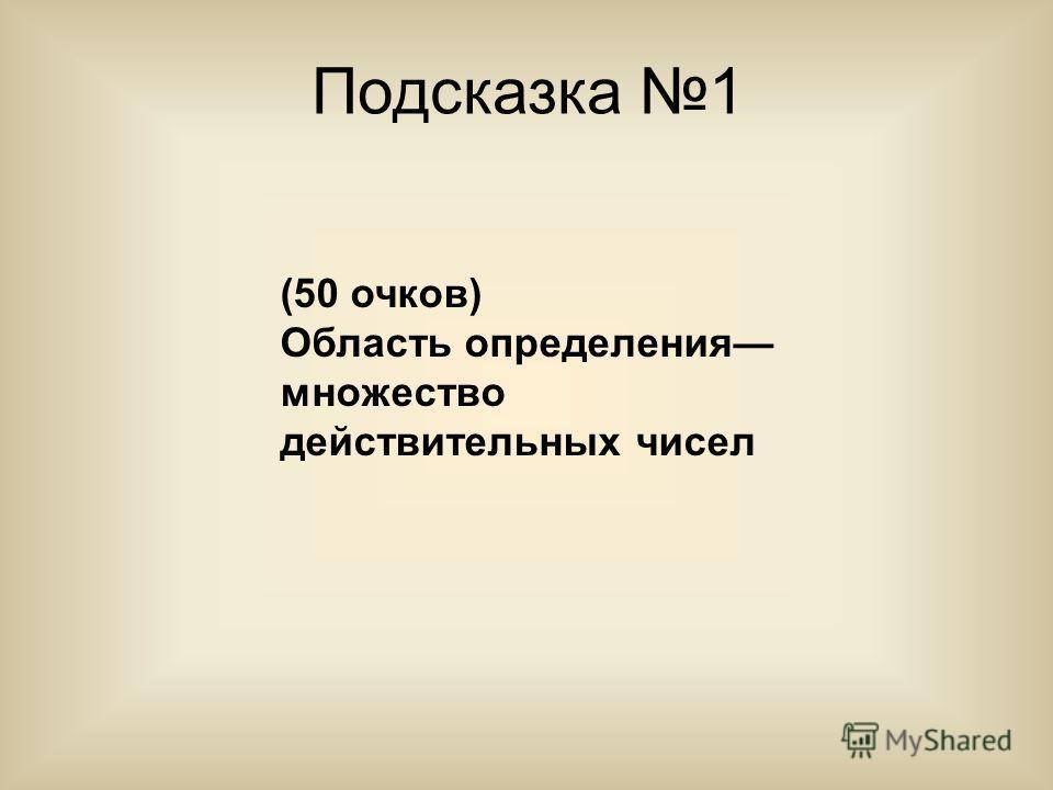 Подсказка 1 (50 очков) Область определения множество действительных чисел