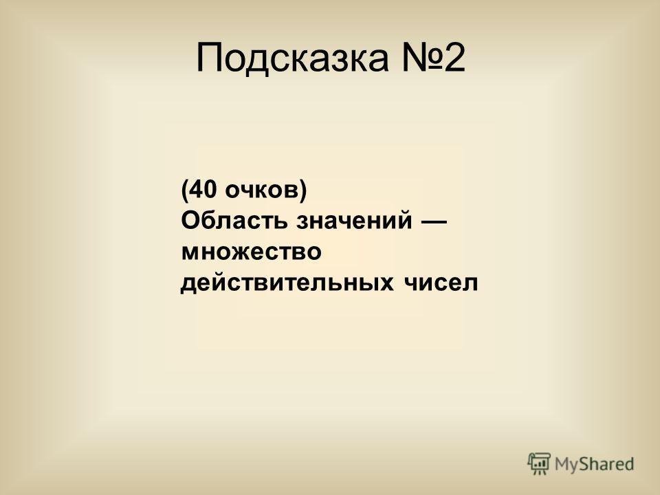 Подсказка 2 (40 очков) Область значений множество действительных чисел