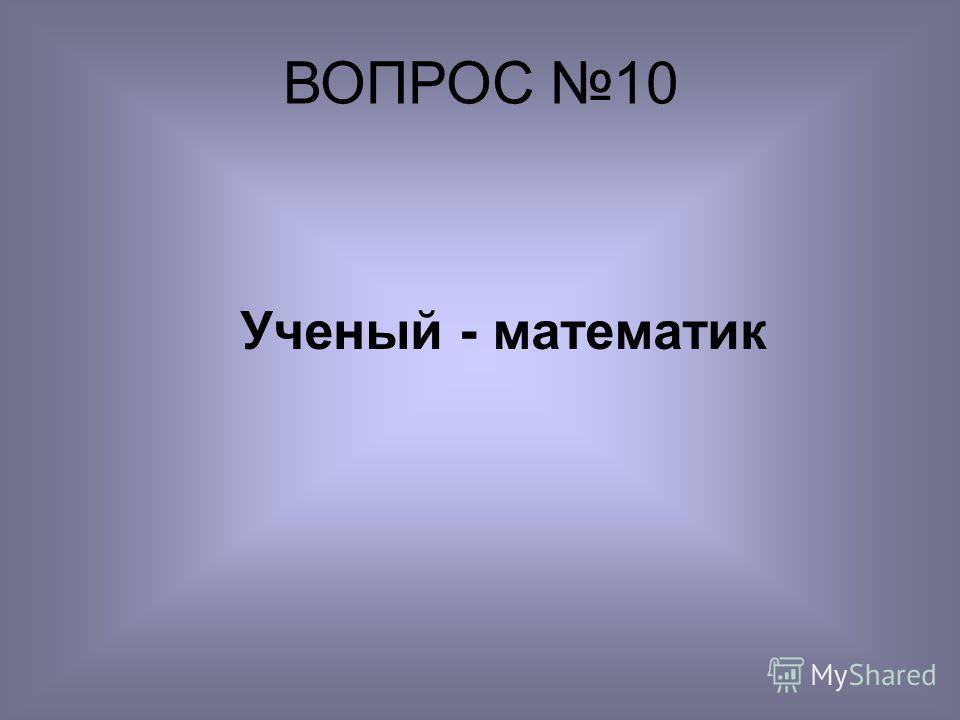 Ученый - математик ВОПРОС 10