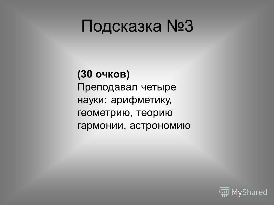 Подсказка 3 (30 очков) Преподавал четыре науки: арифметику, геометрию, теорию гармонии, астрономию
