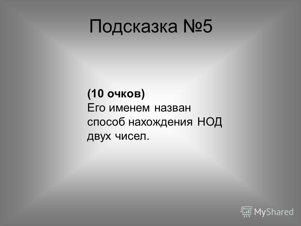 Подсказка 5 (10 очков) Его именем назван способ нахождения НОД двух чисел.