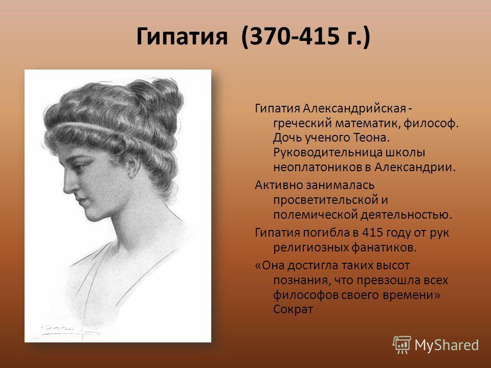 Гипатия (370-415 г.) Гипатия Александрийская - греческий математик, философ. Дочь ученого Теона. Руководительница школы неоплатоников в Александрии. Активно занималась просветительской и полемической деятельностью. Гипатия погибла в 415 году от рук р