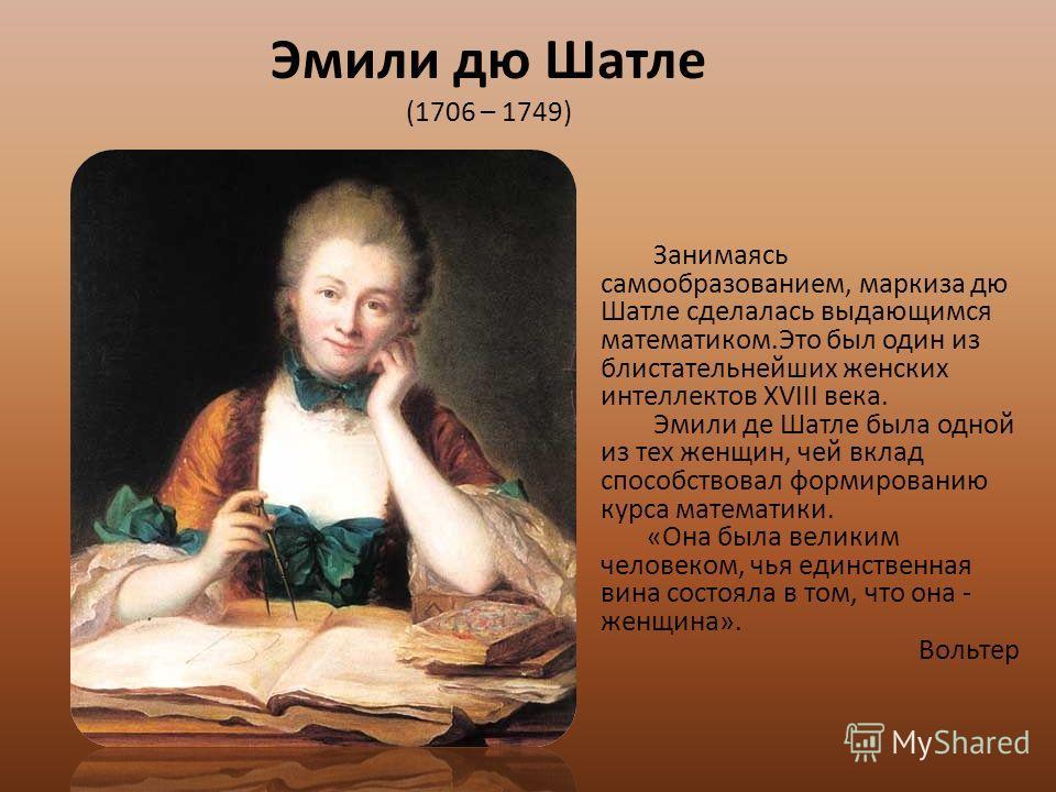 Эмили дю Шатле (1706 – 1749) Занимаясь самообразованием, маркиза дю Шатле сделалась выдающимся математиком.Это был один из блистательнейших женских интеллектов XVIII века. Эмили де Шатле была одной из тех женщин, чей вклад способствовал формированию