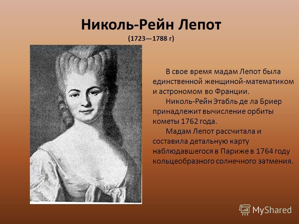 Николь-Рейн Лепот (17231788 г) В свое время мадам Лепот была единственной женщиной-математиком и астрономом во Франции. Николь-Рейн Этабль де ла Бриер принадлежит вычисление орбиты кометы 1762 года. Мадам Лепот рассчитала и составила детальную карту