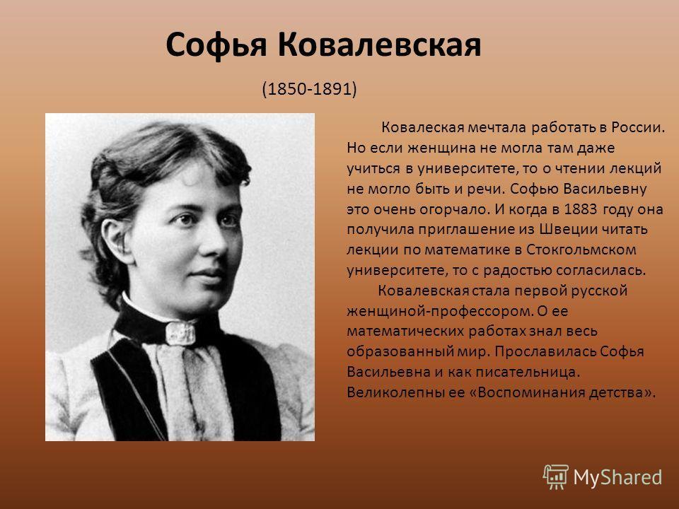 Софья Ковалевская (1850-1891) Ковалеская мечтала работать в России. Но если женщина не могла там даже учиться в университете, то о чтении лекций не могло быть и речи. Софью Васильевну это очень огорчало. И когда в 1883 году она получила приглашение и