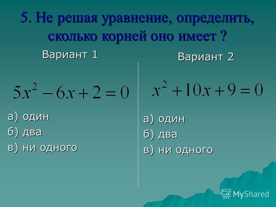 Вариант 1 а) один б) два в) ни одного Вариант 2 а) один б) два в) ни одного 5. Не решая уравнение, определить, сколько корней оно имеет ?